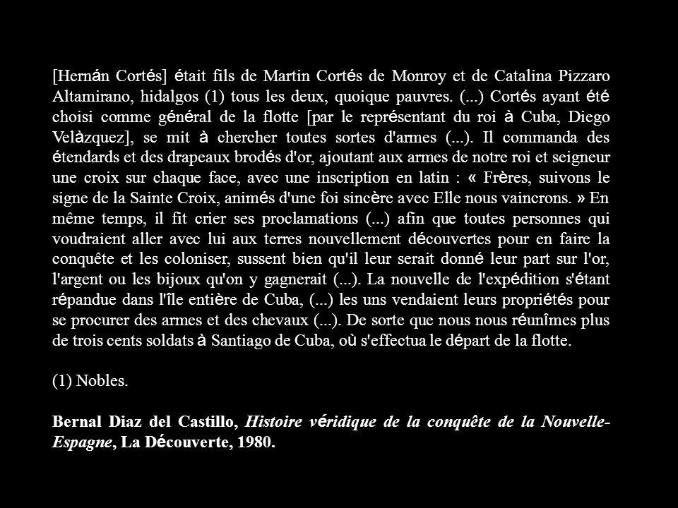 [Hernán Cortés] était fils de Martin Cortés de Monroy et de Catalina Pizzaro Altamirano, hidalgos (1) tous les deux, quoique pauvres. (...) Cortés ayant été choisi comme général de la flotte [par le représentant du roi à Cuba, Diego Velàzquez], se mit à chercher toutes sortes d armes (...). Il commanda des étendards et des drapeaux brodés d or, ajoutant aux armes de notre roi et seigneur une croix sur chaque face, avec une inscription en latin : « Frères, suivons le signe de la Sainte Croix, animés d une foi sincère avec Elle nous vaincrons. » En même temps, il fit crier ses proclamations (...) afin que toutes personnes qui voudraient aller avec lui aux terres nouvellement découvertes pour en faire la conquête et les coloniser, sussent bien qu il leur serait donné leur part sur l or, l argent ou les bijoux qu on y gagnerait (...). La nouvelle de l expédition s étant répandue dans l île entière de Cuba, (...) les uns vendaient leurs propriétés pour se procurer des armes et des chevaux (...). De sorte que nous nous réunîmes plus de trois cents soldats à Santiago de Cuba, où s effectua le départ de la flotte.